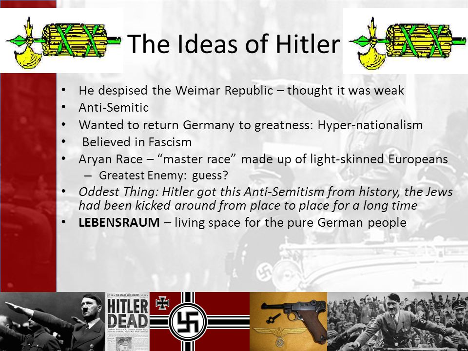 The Ideas of Hitler He despised the Weimar Republic – thought it was weak Anti-Semitic Wanted to return Germany to greatness: Hyper-nationalism Believ