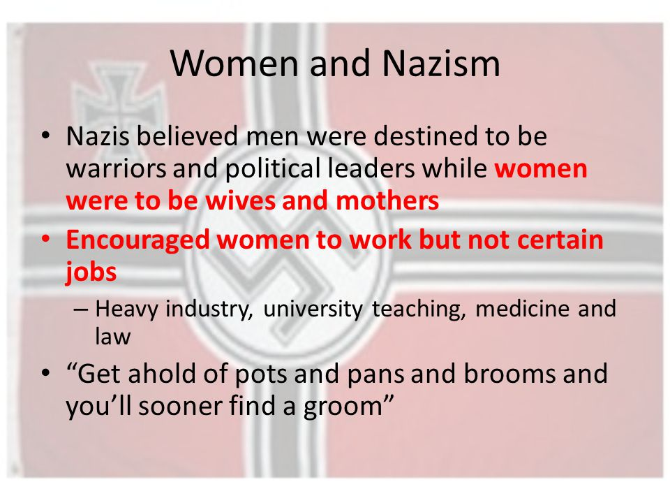 Women and Nazism Nazis believed men were destined to be warriors and political leaders while women were to be wives and mothers Encouraged women to work but not certain jobs – Heavy industry, university teaching, medicine and law Get ahold of pots and pans and brooms and you'll sooner find a groom