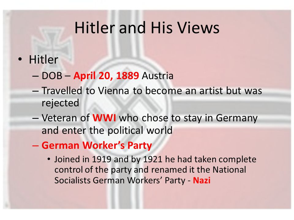 Hitler and His Views Hitler – DOB – April 20, 1889 Austria – Travelled to Vienna to become an artist but was rejected – Veteran of WWI who chose to stay in Germany and enter the political world – German Worker's Party Joined in 1919 and by 1921 he had taken complete control of the party and renamed it the National Socialists German Workers' Party - Nazi
