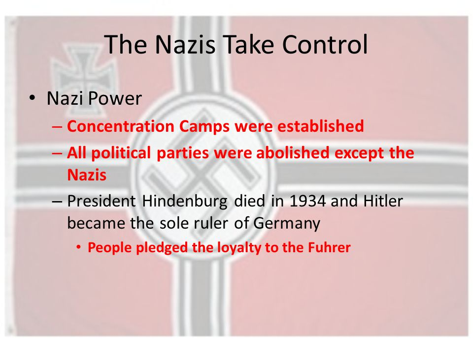 The Nazis Take Control Nazi Power – Concentration Camps were established – All political parties were abolished except the Nazis – President Hindenburg died in 1934 and Hitler became the sole ruler of Germany People pledged the loyalty to the Fuhrer