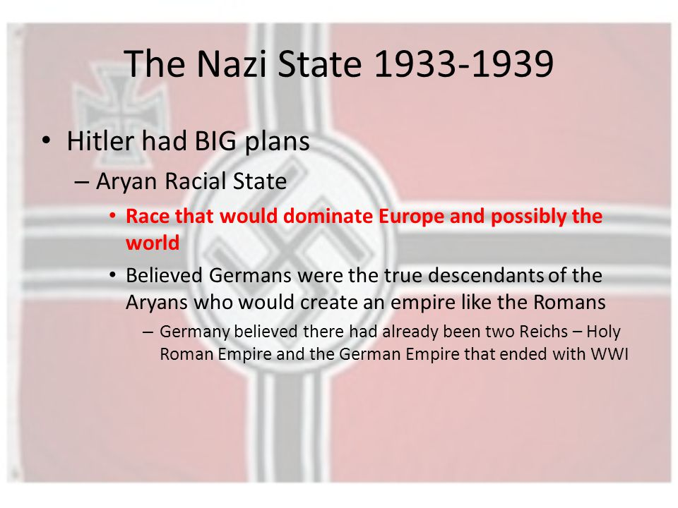 The Nazi State 1933-1939 Hitler had BIG plans – Aryan Racial State Race that would dominate Europe and possibly the world Believed Germans were the true descendants of the Aryans who would create an empire like the Romans – Germany believed there had already been two Reichs – Holy Roman Empire and the German Empire that ended with WWI