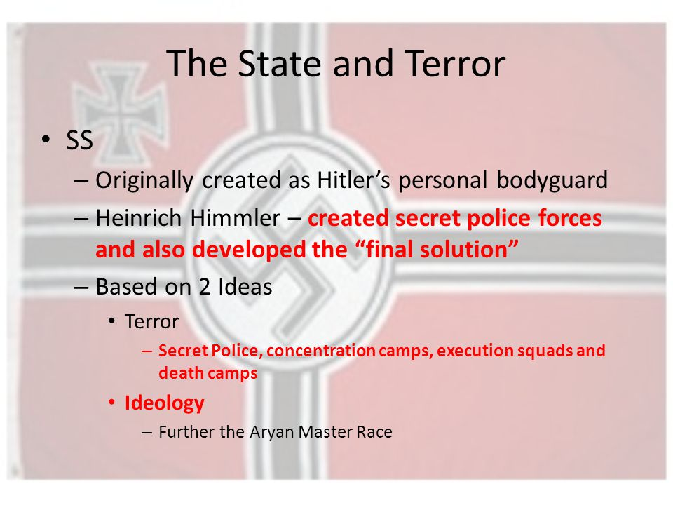 The State and Terror SS – Originally created as Hitler's personal bodyguard – Heinrich Himmler – created secret police forces and also developed the final solution – Based on 2 Ideas Terror – Secret Police, concentration camps, execution squads and death camps Ideology – Further the Aryan Master Race