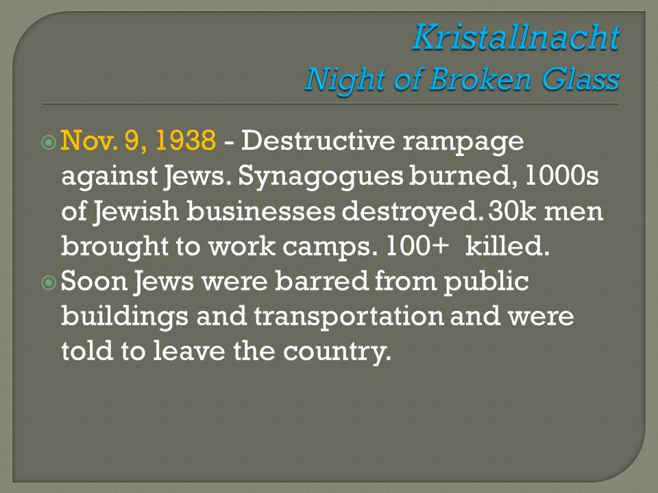  Nov. 9, 1938 - Destructive rampage against Jews. Synagogues burned, 1000s of Jewish businesses destroyed. 30k men brought to work camps. 100+ killed