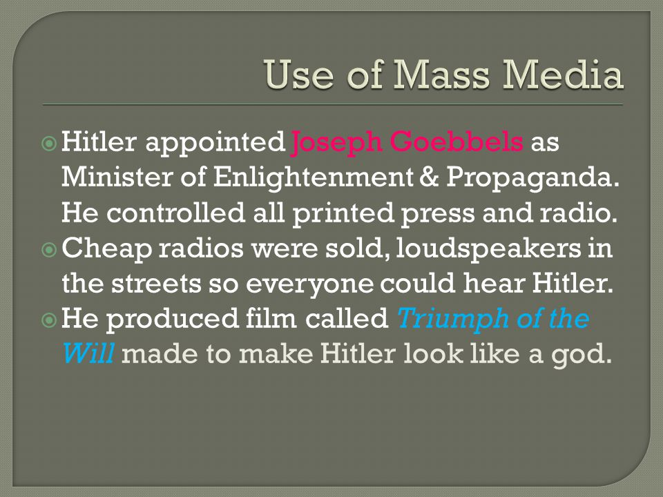  Hitler appointed Joseph Goebbels as Minister of Enlightenment & Propaganda. He controlled all printed press and radio.  Cheap radios were sold, lou