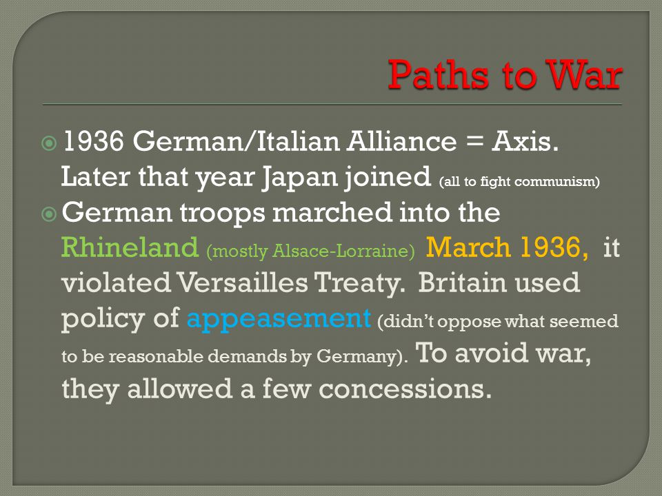  1936 German/Italian Alliance = Axis. Later that year Japan joined (all to fight communism)  German troops marched into the Rhineland (mostly Alsace