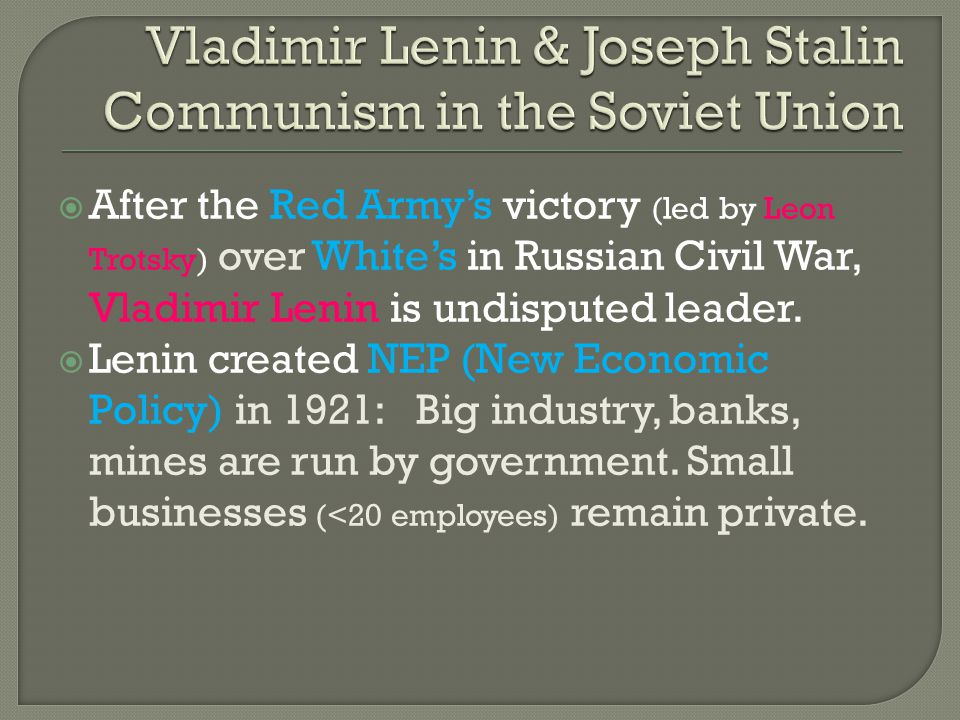  After the Red Army's victory (led by Leon Trotsky) over White's in Russian Civil War, Vladimir Lenin is undisputed leader.  Lenin created NEP (New