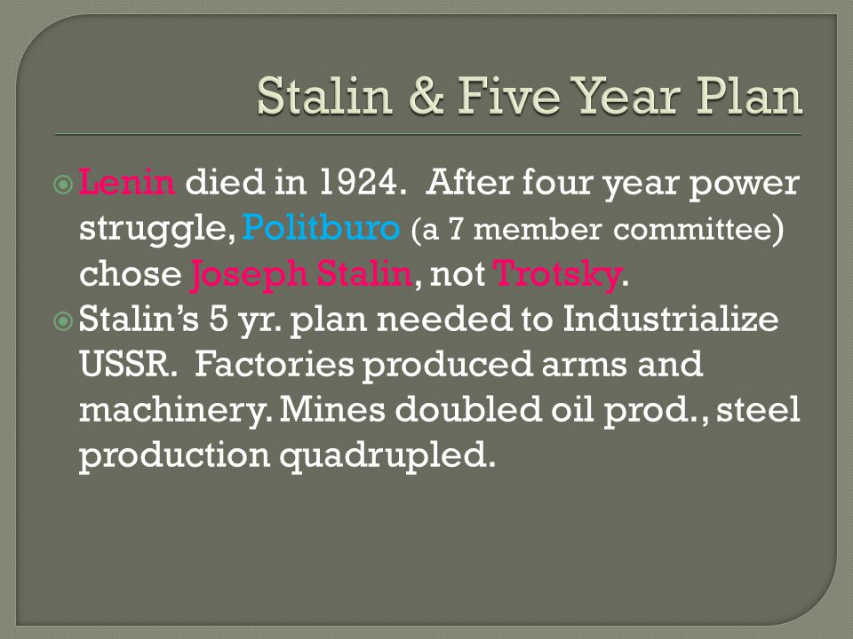  Lenin died in 1924. After four year power struggle, Politburo (a 7 member committee ) chose Joseph Stalin, not Trotsky.  Stalin's 5 yr. plan needed