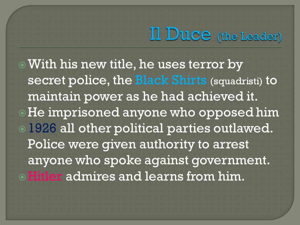  With his new title, he uses terror by secret police, the Black Shirts (squadristi) to maintain power as he had achieved it.  He imprisoned anyone w