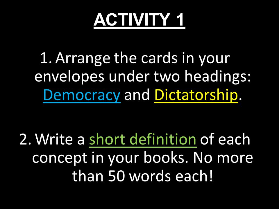 ACTIVITY 1 1.Arrange the cards in your envelopes under two headings: Democracy and Dictatorship. 2.Write a short definition of each concept in your bo