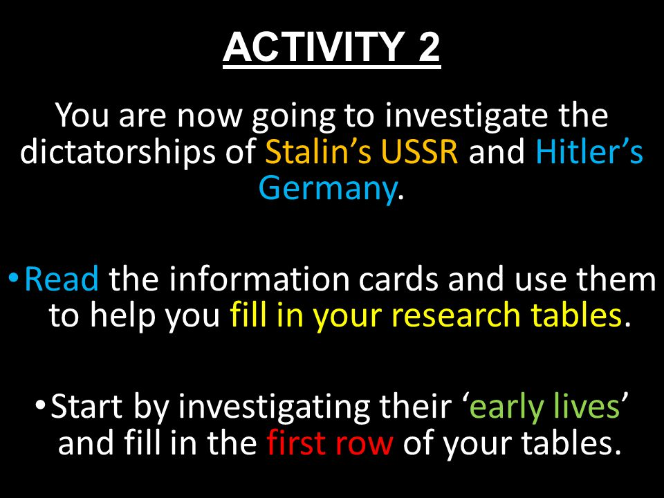 ACTIVITY 2 You are now going to investigate the dictatorships of Stalin's USSR and Hitler's Germany. Read the information cards and use them to help y