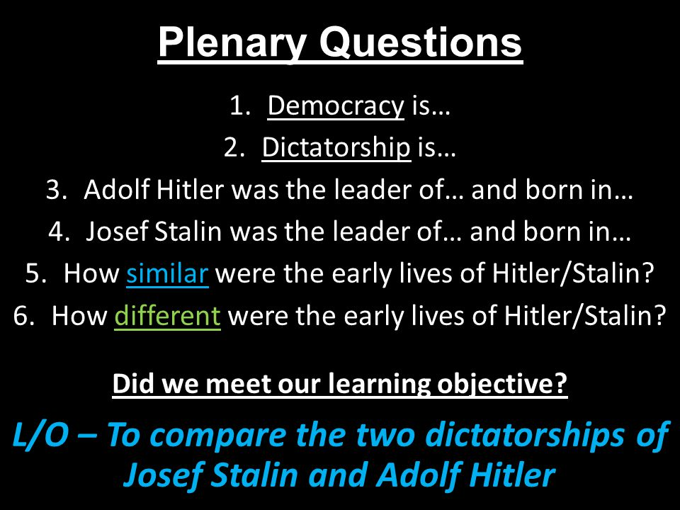 Plenary Questions 1.Democracy is… 2.Dictatorship is… 3.Adolf Hitler was the leader of… and born in… 4.Josef Stalin was the leader of… and born in… 5.H