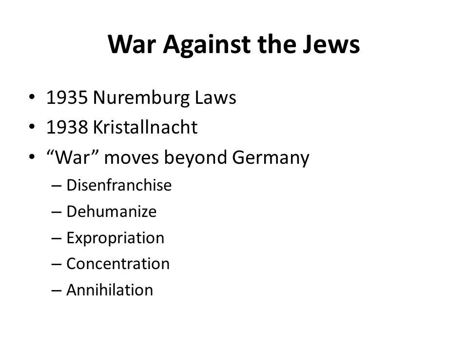 "War Against the Jews 1935 Nuremburg Laws 1938 Kristallnacht ""War"" moves beyond Germany – Disenfranchise – Dehumanize – Expropriation – Concentration –"
