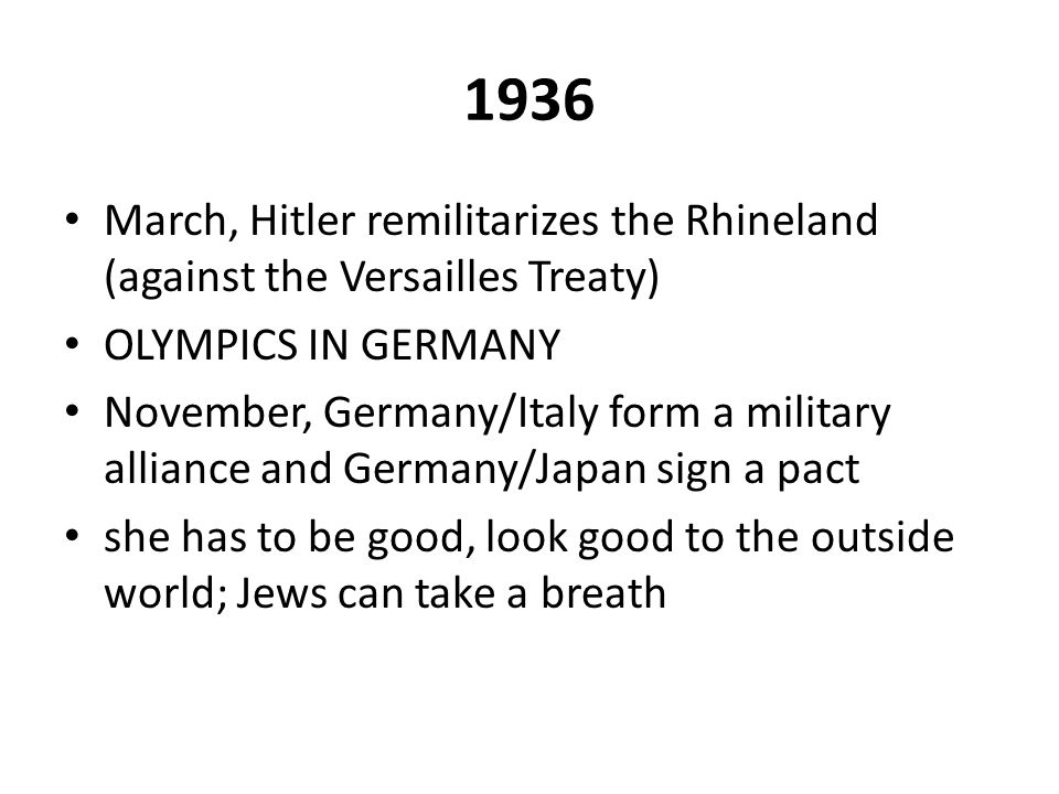 1936 March, Hitler remilitarizes the Rhineland (against the Versailles Treaty) OLYMPICS IN GERMANY November, Germany/Italy form a military alliance an