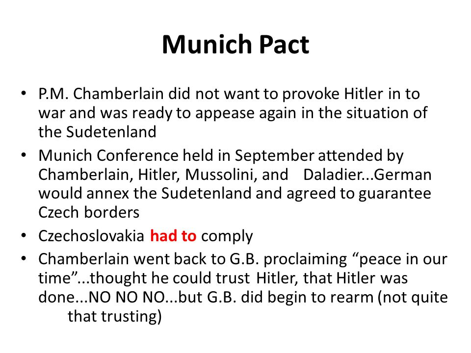 Munich Pact P.M. Chamberlain did not want to provoke Hitler in to war and was ready to appease again in the situation of the Sudetenland Munich Confer