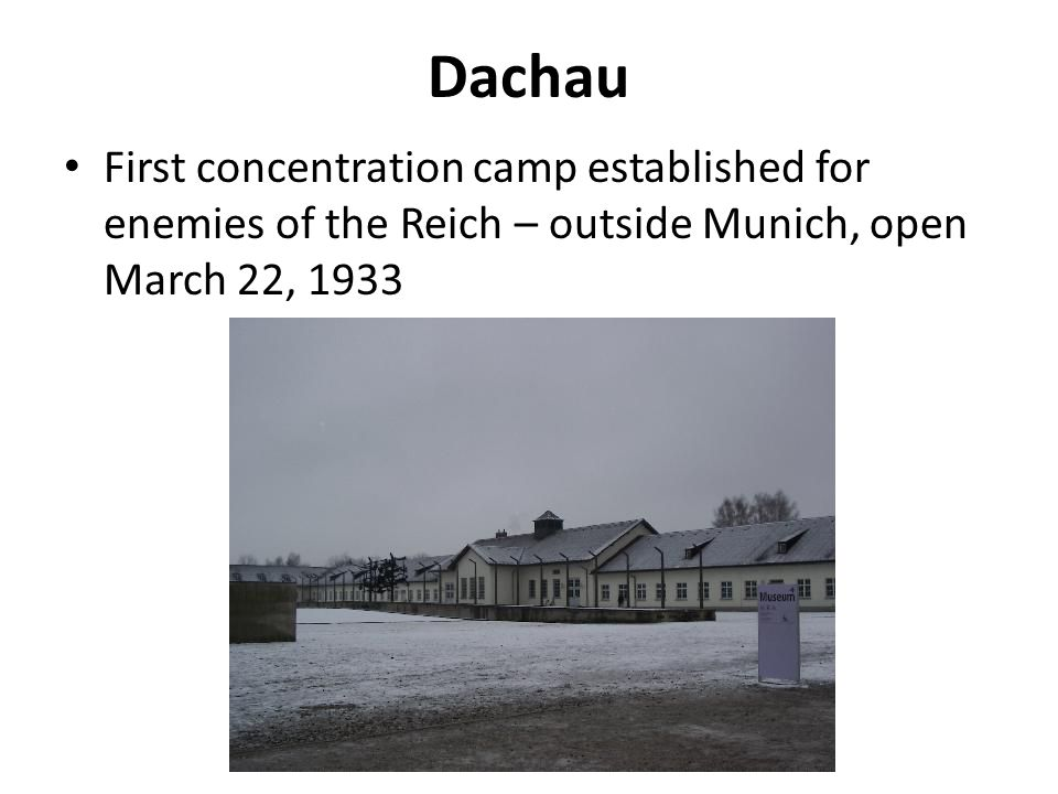 Dachau First concentration camp established for enemies of the Reich – outside Munich, open March 22, 1933