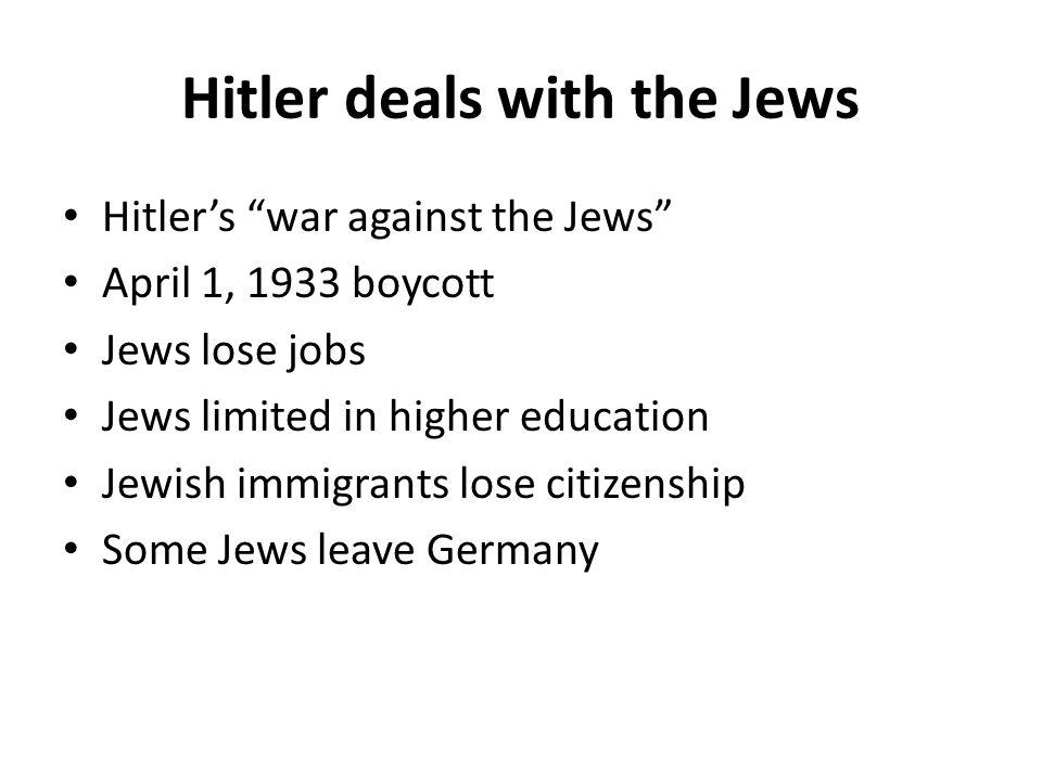 "Hitler deals with the Jews Hitler's ""war against the Jews"" April 1, 1933 boycott Jews lose jobs Jews limited in higher education Jewish immigrants los"