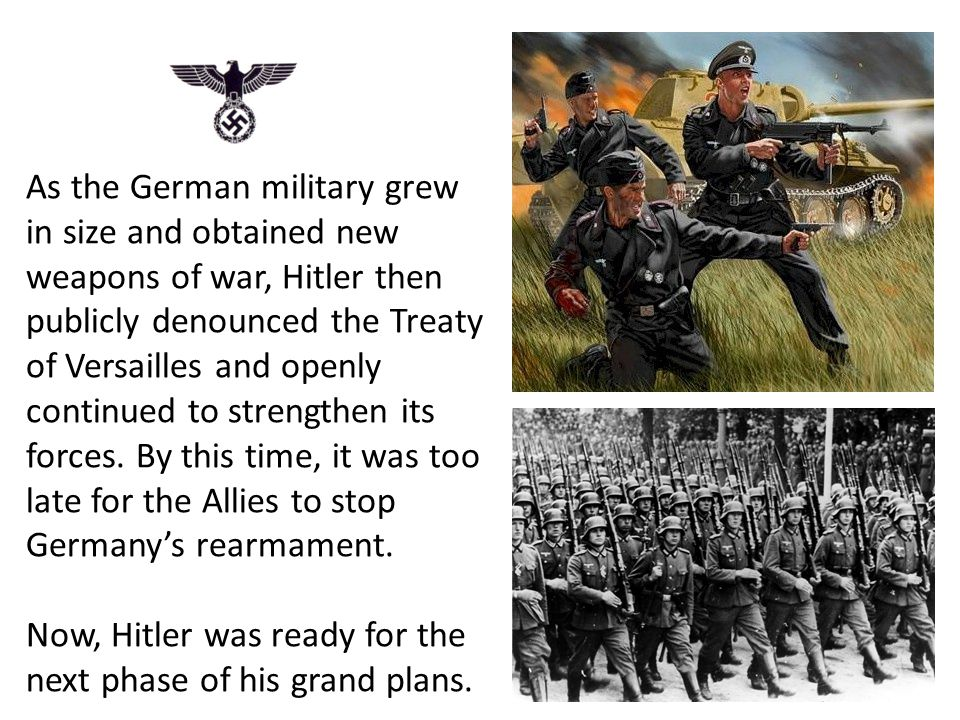 As the German military grew in size and obtained new weapons of war, Hitler then publicly denounced the Treaty of Versailles and openly continued to strengthen its forces.