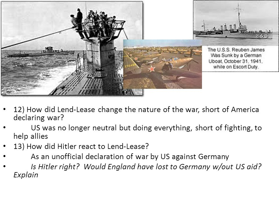 12) How did Lend-Lease change the nature of the war, short of America declaring war.