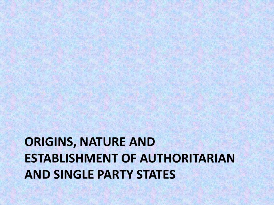 ORIGINS, NATURE AND ESTABLISHMENT OF AUTHORITARIAN AND SINGLE PARTY STATES