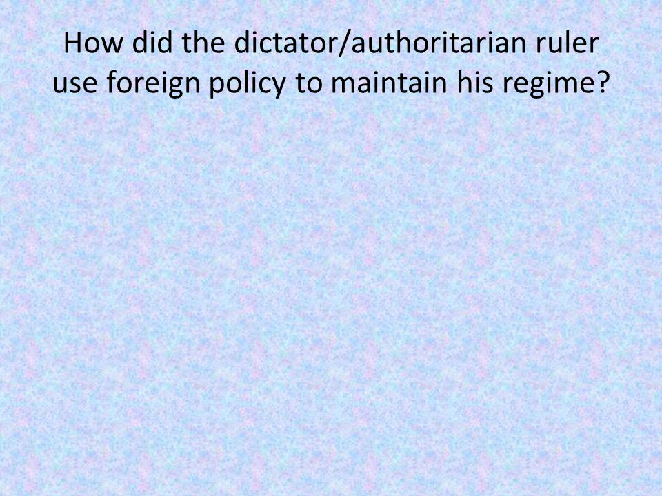 How did the dictator/authoritarian ruler use foreign policy to maintain his regime