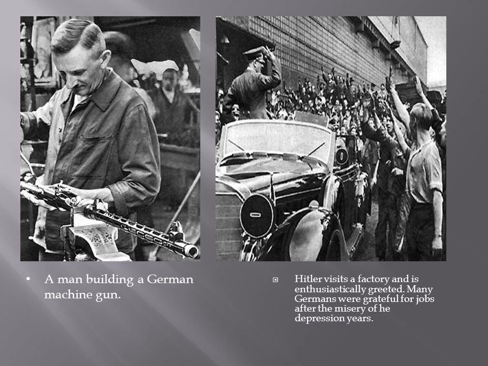  Hitler visits a factory and is enthusiastically greeted. Many Germans were grateful for jobs after the misery of he depression years. A man building