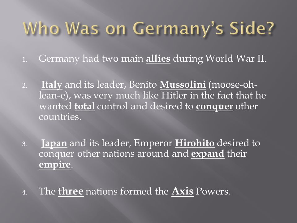 1. Germany had two main allies during World War II. 2. Italy and its leader, Benito Mussolini (moose-oh- lean-e), was very much like Hitler in the fac