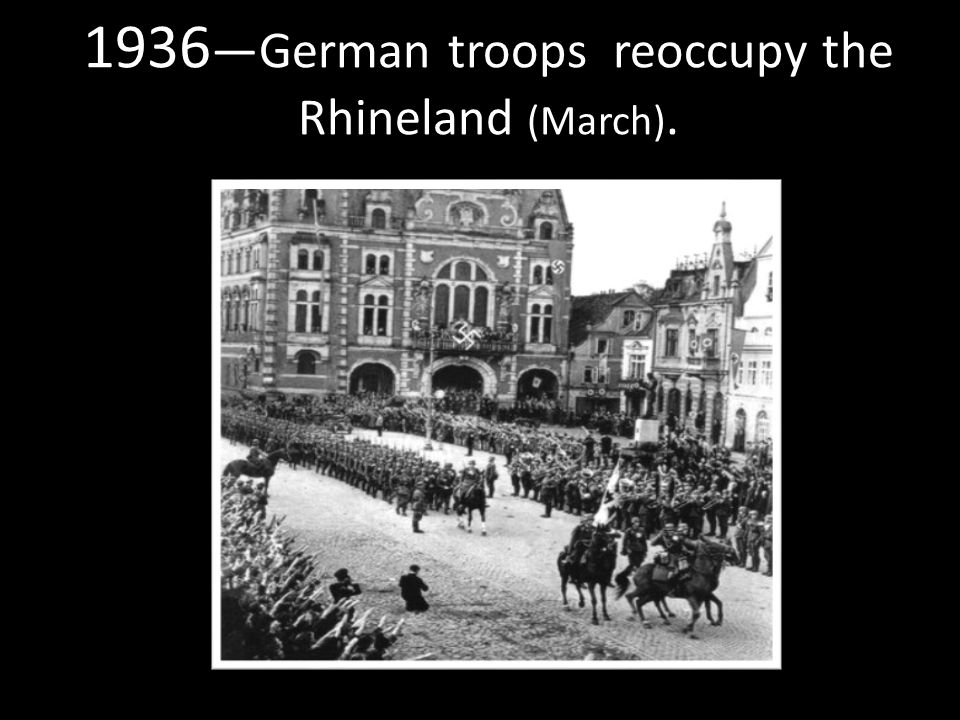 1936 —German troops reoccupy the Rhineland (March).