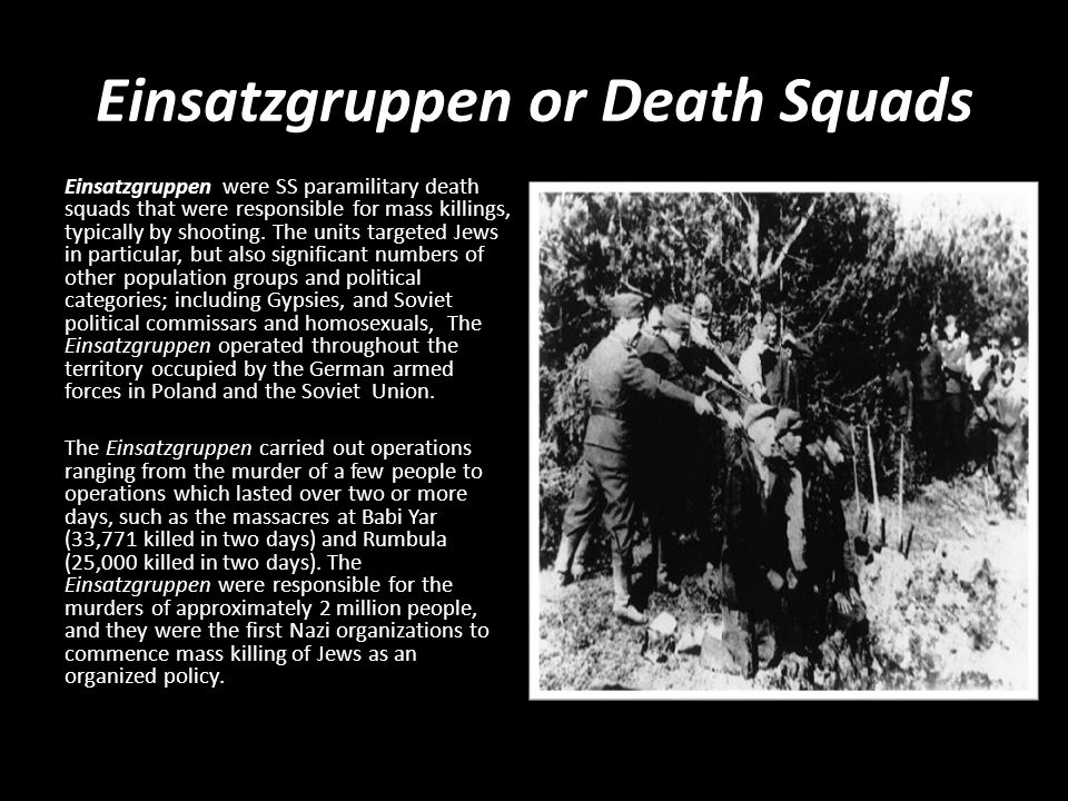 Einsatzgruppen or Death Squads Einsatzgruppen were SS paramilitary death squads that were responsible for mass killings, typically by shooting.
