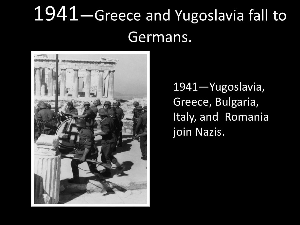 1941 —Greece and Yugoslavia fall to Germans.