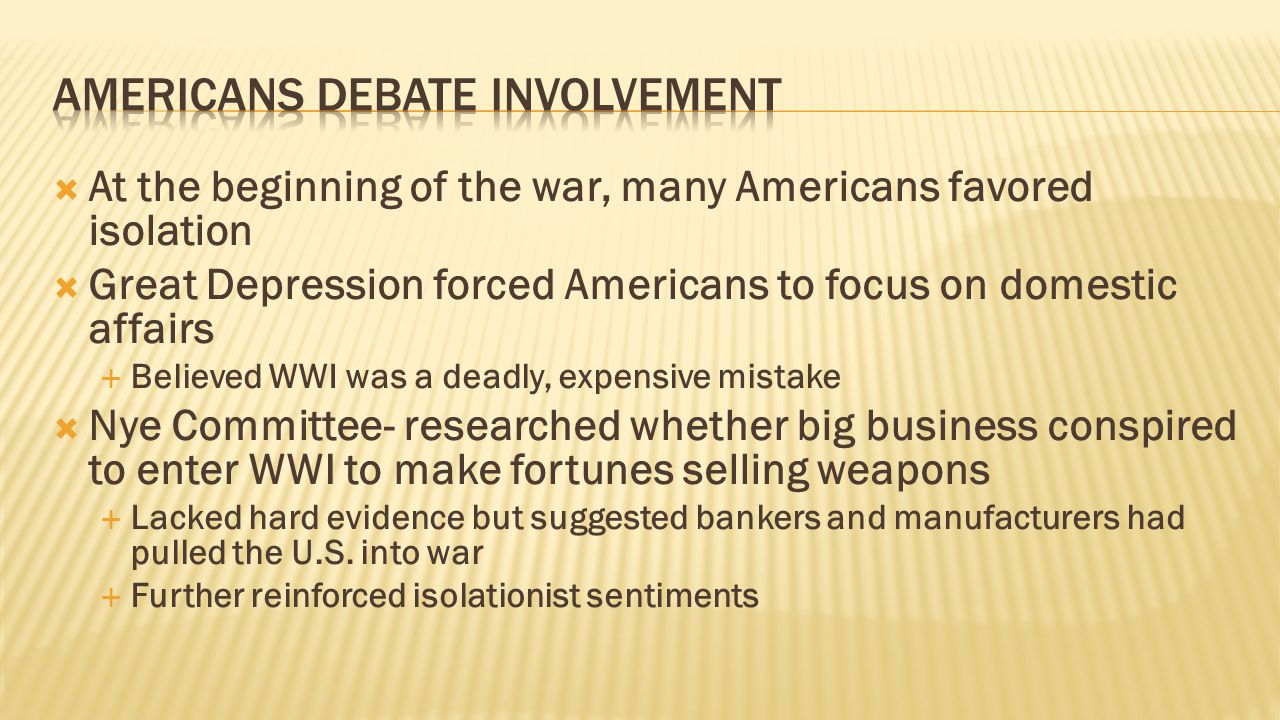  At the beginning of the war, many Americans favored isolation  Great Depression forced Americans to focus on domestic affairs  Believed WWI was a deadly, expensive mistake  Nye Committee- researched whether big business conspired to enter WWI to make fortunes selling weapons  Lacked hard evidence but suggested bankers and manufacturers had pulled the U.S.