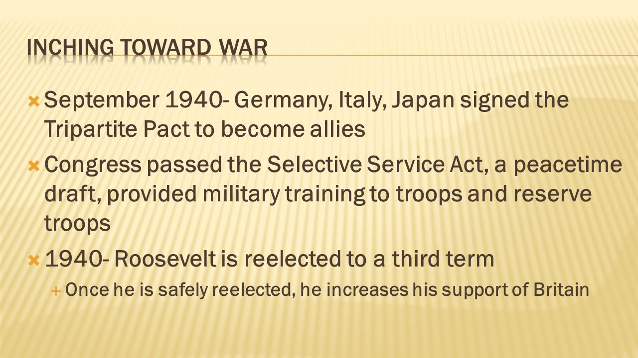  September 1940- Germany, Italy, Japan signed the Tripartite Pact to become allies  Congress passed the Selective Service Act, a peacetime draft, provided military training to troops and reserve troops  1940- Roosevelt is reelected to a third term  Once he is safely reelected, he increases his support of Britain