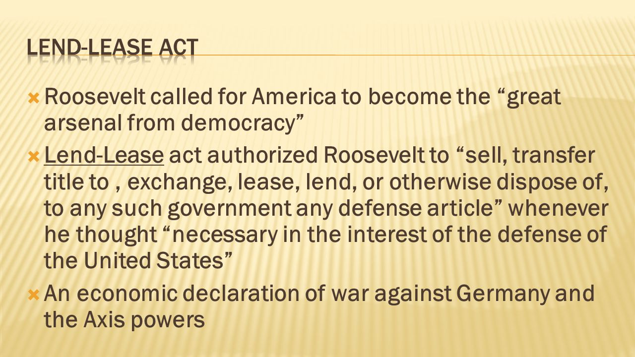  Roosevelt called for America to become the great arsenal from democracy  Lend-Lease act authorized Roosevelt to sell, transfer title to, exchange, lease, lend, or otherwise dispose of, to any such government any defense article whenever he thought necessary in the interest of the defense of the United States  An economic declaration of war against Germany and the Axis powers
