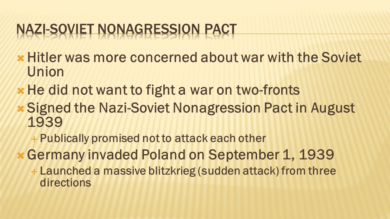  Hitler was more concerned about war with the Soviet Union  He did not want to fight a war on two-fronts  Signed the Nazi-Soviet Nonagression Pact in August 1939  Publically promised not to attack each other  Germany invaded Poland on September 1, 1939  Launched a massive blitzkrieg (sudden attack) from three directions