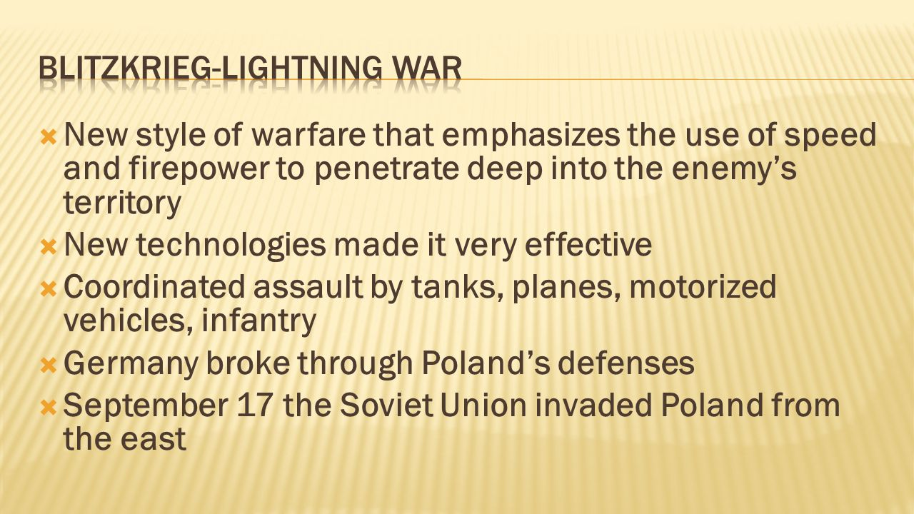  New style of warfare that emphasizes the use of speed and firepower to penetrate deep into the enemy's territory  New technologies made it very effective  Coordinated assault by tanks, planes, motorized vehicles, infantry  Germany broke through Poland's defenses  September 17 the Soviet Union invaded Poland from the east