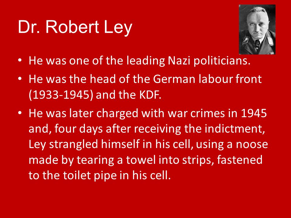 Dr. Robert Ley He was one of the leading Nazi politicians.