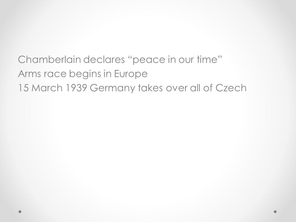 Chamberlain declares peace in our time Arms race begins in Europe 15 March 1939 Germany takes over all of Czech