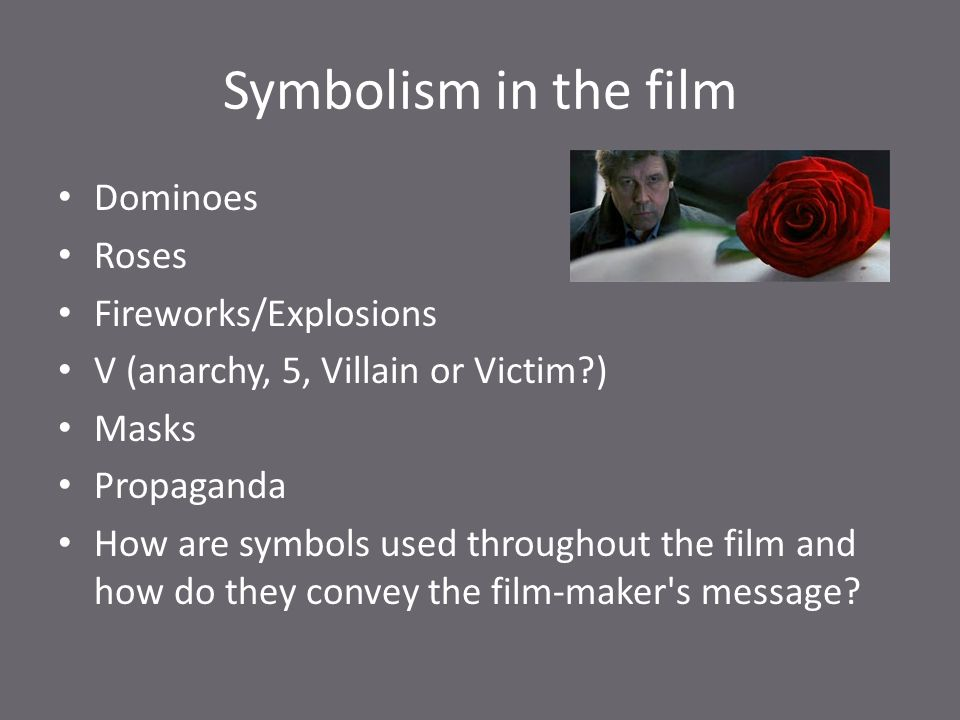 Symbolism in the film Dominoes Roses Fireworks/Explosions V (anarchy, 5, Villain or Victim?) Masks Propaganda How are symbols used throughout the film