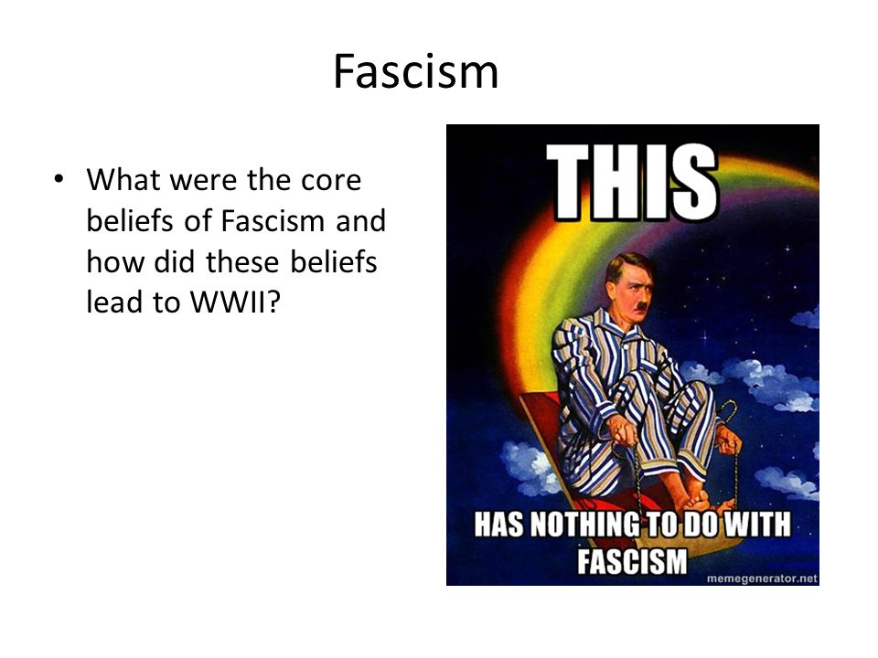 Fascism What were the core beliefs of Fascism and how did these beliefs lead to WWII