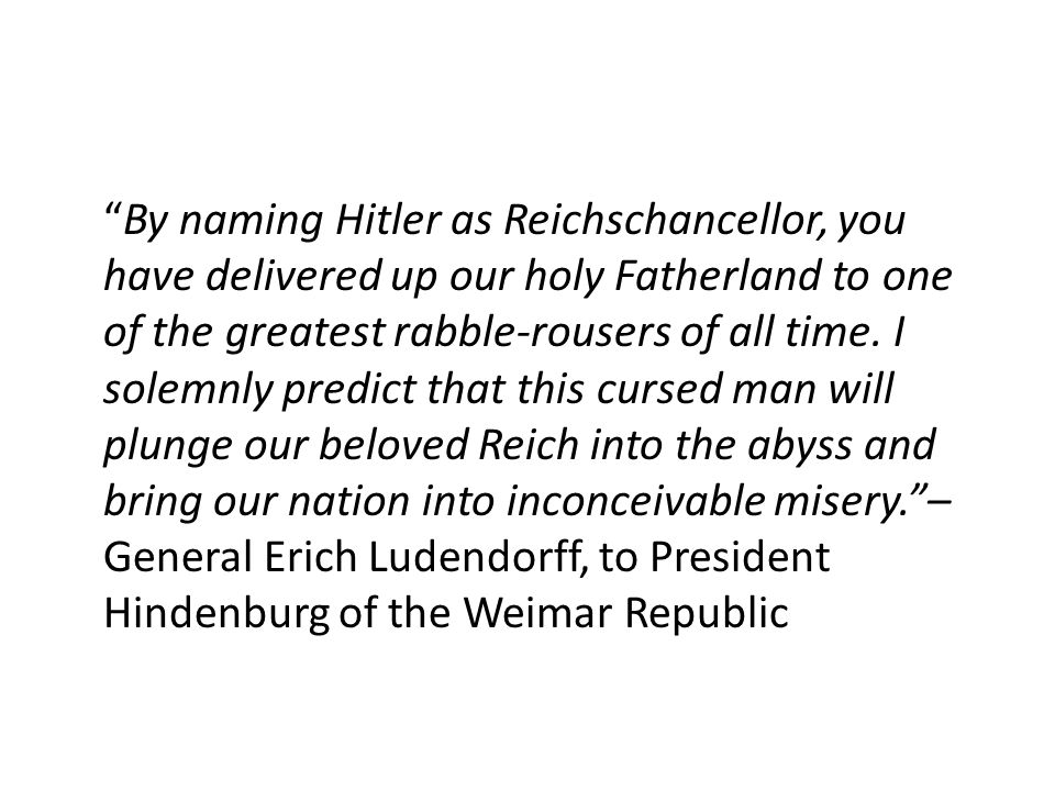 By naming Hitler as Reichschancellor, you have delivered up our holy Fatherland to one of the greatest rabble-rousers of all time.