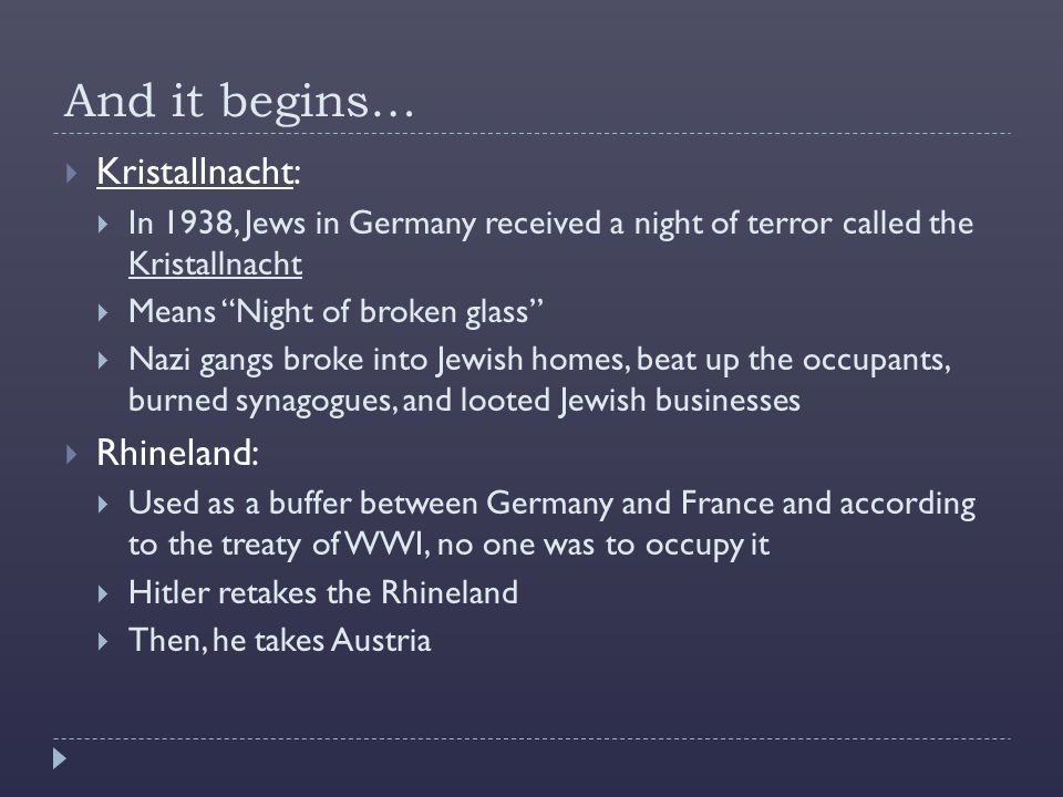 And it begins…  Kristallnacht:  In 1938, Jews in Germany received a night of terror called the Kristallnacht  Means Night of broken glass  Nazi gangs broke into Jewish homes, beat up the occupants, burned synagogues, and looted Jewish businesses  Rhineland:  Used as a buffer between Germany and France and according to the treaty of WWI, no one was to occupy it  Hitler retakes the Rhineland  Then, he takes Austria