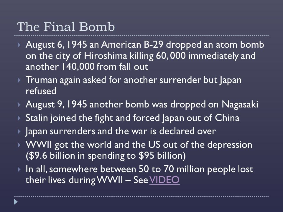 The Final Bomb  August 6, 1945 an American B-29 dropped an atom bomb on the city of Hiroshima killing 60, 000 immediately and another 140,000 from fall out  Truman again asked for another surrender but Japan refused  August 9, 1945 another bomb was dropped on Nagasaki  Stalin joined the fight and forced Japan out of China  Japan surrenders and the war is declared over  WWII got the world and the US out of the depression ($9.6 billion in spending to $95 billion)  In all, somewhere between 50 to 70 million people lost their lives during WWII – See VIDEOVIDEO