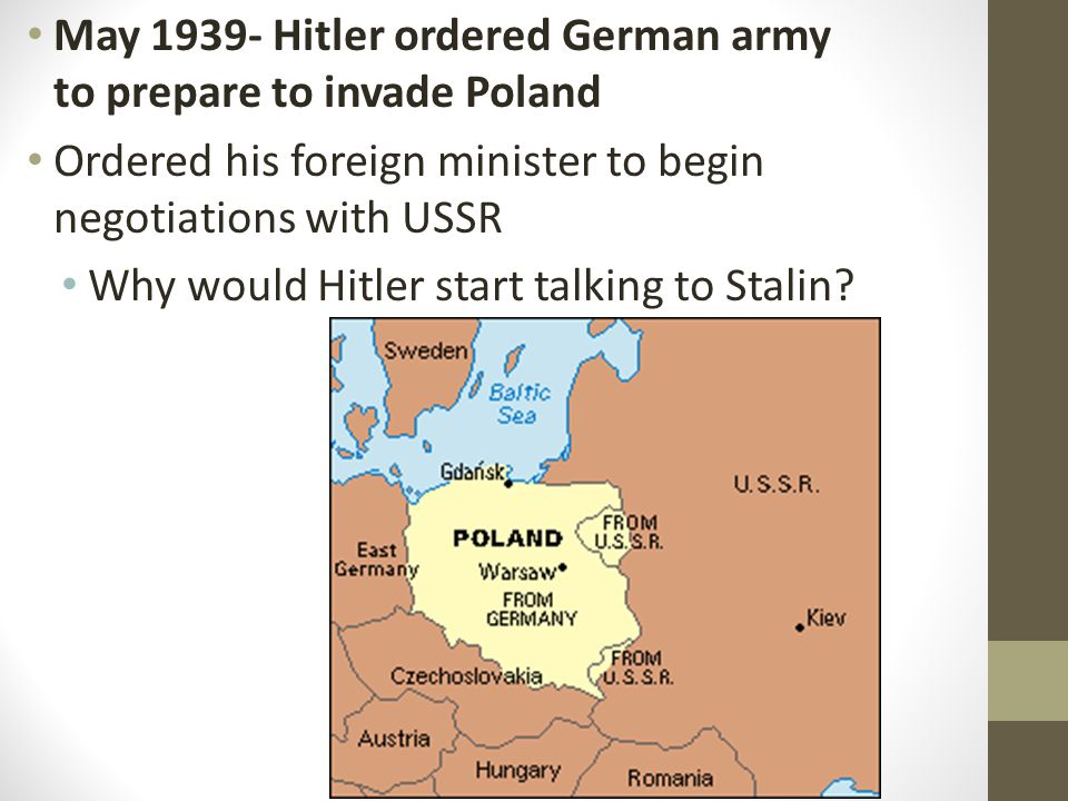 May 1939- Hitler ordered German army to prepare to invade Poland Ordered his foreign minister to begin negotiations with USSR Why would Hitler start talking to Stalin