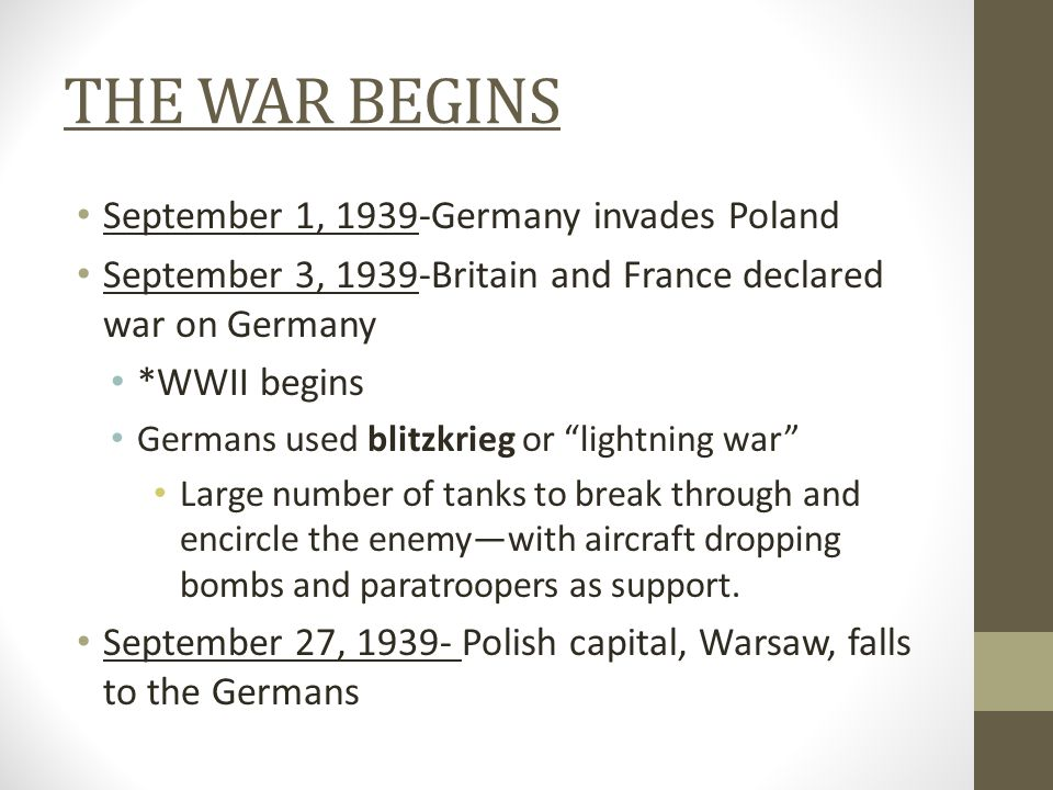 THE WAR BEGINS September 1, 1939-Germany invades Poland September 3, 1939-Britain and France declared war on Germany *WWII begins Germans used blitzkrieg or lightning war Large number of tanks to break through and encircle the enemy—with aircraft dropping bombs and paratroopers as support.