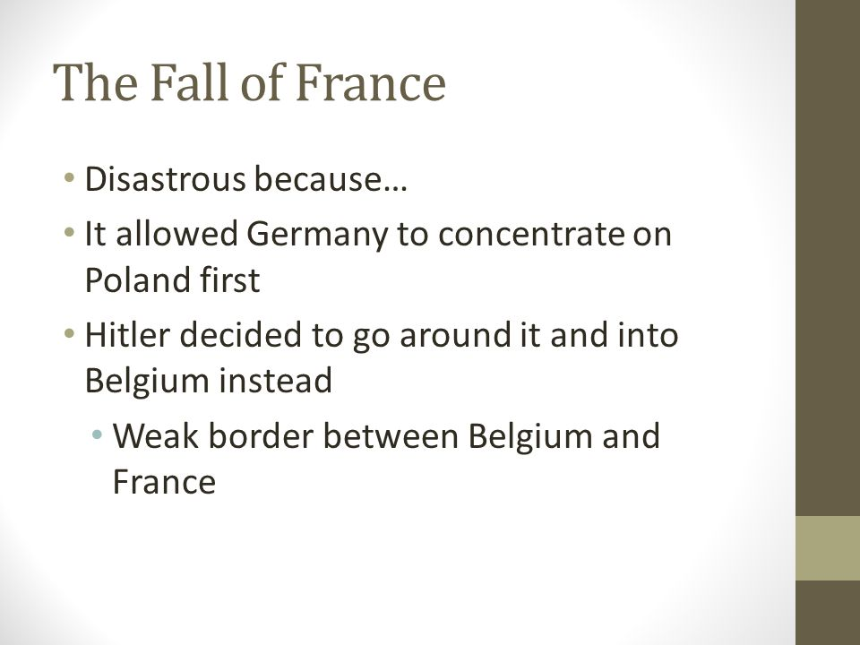 The Fall of France Disastrous because… It allowed Germany to concentrate on Poland first Hitler decided to go around it and into Belgium instead Weak border between Belgium and France