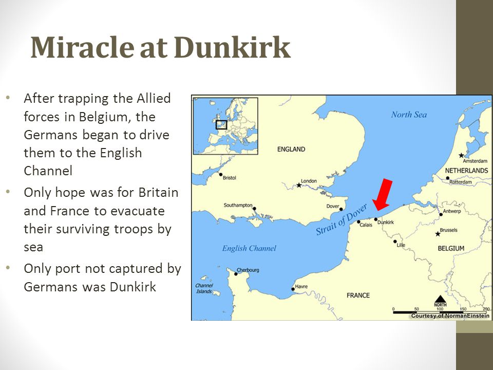 Miracle at Dunkirk After trapping the Allied forces in Belgium, the Germans began to drive them to the English Channel Only hope was for Britain and France to evacuate their surviving troops by sea Only port not captured by Germans was Dunkirk