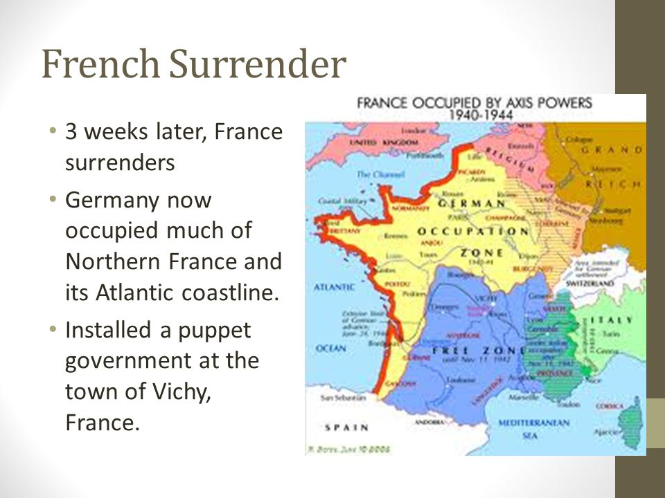 French Surrender 3 weeks later, France surrenders Germany now occupied much of Northern France and its Atlantic coastline.