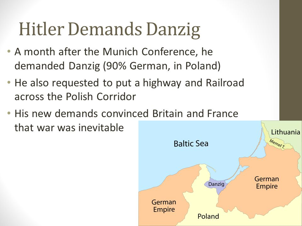 Hitler Demands Danzig A month after the Munich Conference, he demanded Danzig (90% German, in Poland) He also requested to put a highway and Railroad across the Polish Corridor His new demands convinced Britain and France that war was inevitable