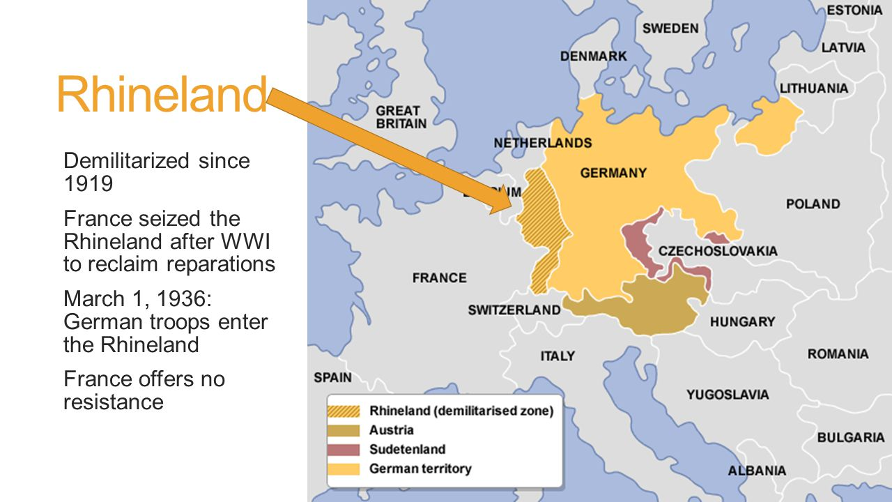 Rhineland Demilitarized since 1919 France seized the Rhineland after WWI to reclaim reparations March 1, 1936: German troops enter the Rhineland France offers no resistance