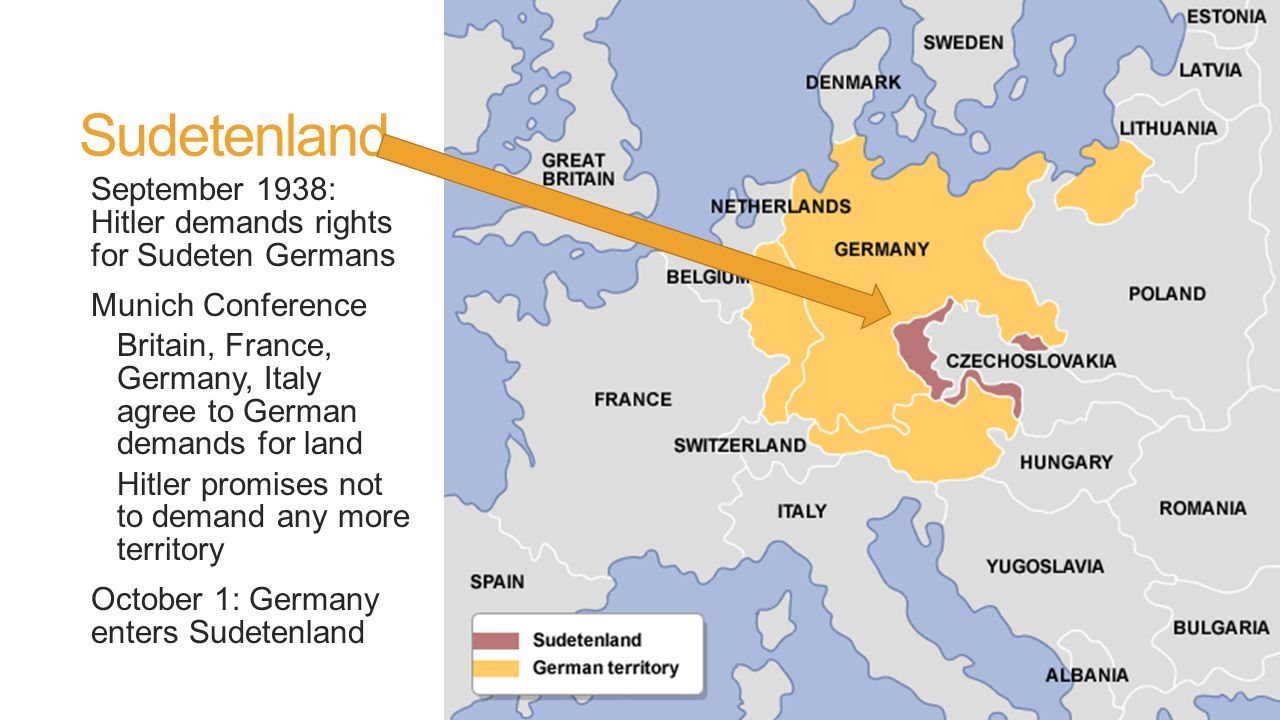 Sudetenland September 1938: Hitler demands rights for Sudeten Germans Munich Conference Britain, France, Germany, Italy agree to German demands for land Hitler promises not to demand any more territory October 1: Germany enters Sudetenland