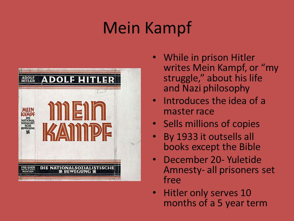 "Mein Kampf While in prison Hitler writes Mein Kampf, or ""my struggle,"" about his life and Nazi philosophy Introduces the idea of a master race Sells m"